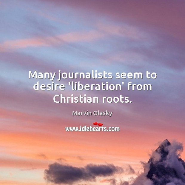Many journalists seem to desire 'liberation' from Christian roots. Marvin Olasky Picture Quote