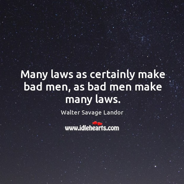 Many laws as certainly make bad men, as bad men make many laws. Image