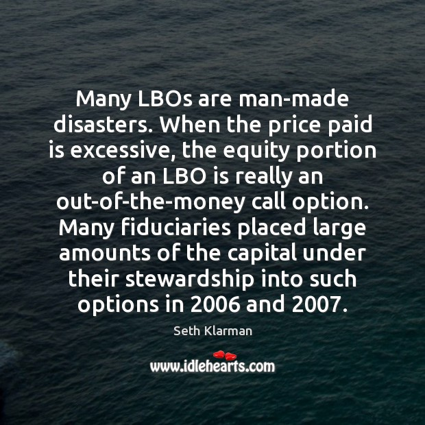 Many LBOs are man-made disasters. When the price paid is excessive, the Seth Klarman Picture Quote