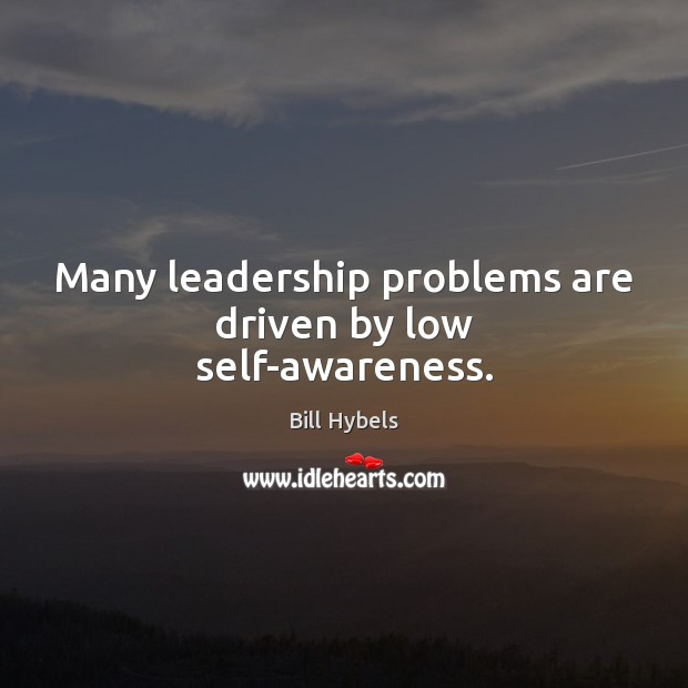 Many leadership problems are driven by low self-awareness. Bill Hybels Picture Quote