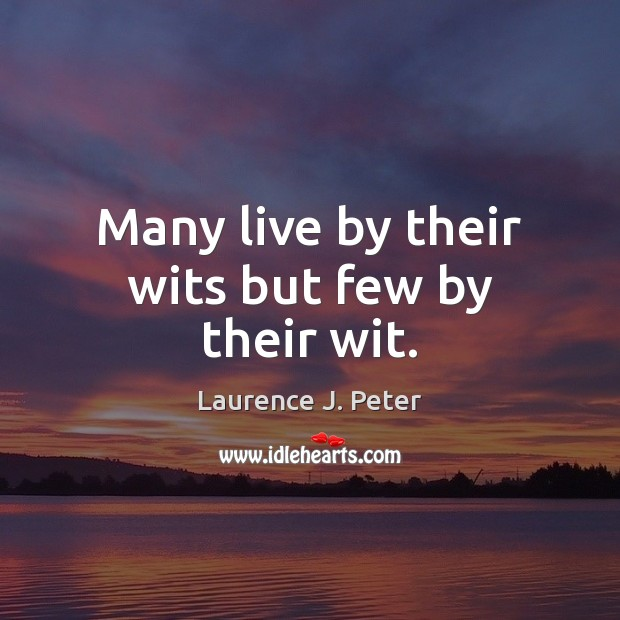 Many live by their wits but few by their wit. Image