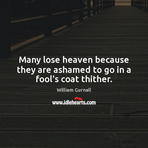 Many lose heaven because they are ashamed to go in a fool's coat thither. William Gurnall Picture Quote