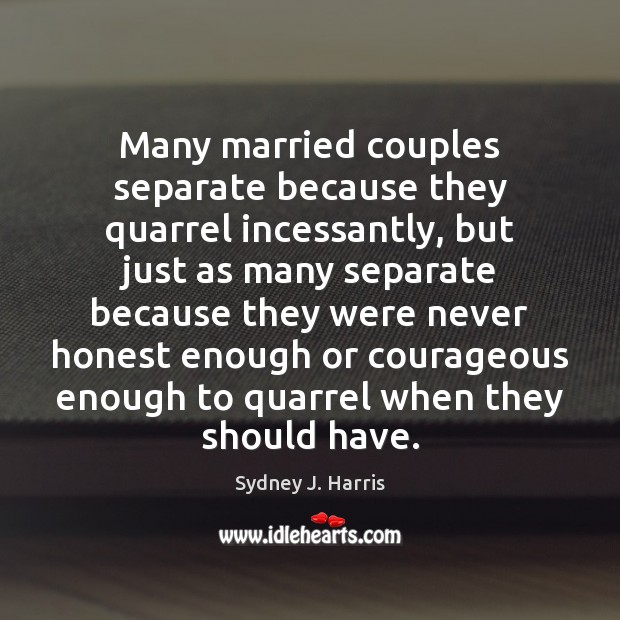 Many married couples separate because they quarrel incessantly, but just as many Image
