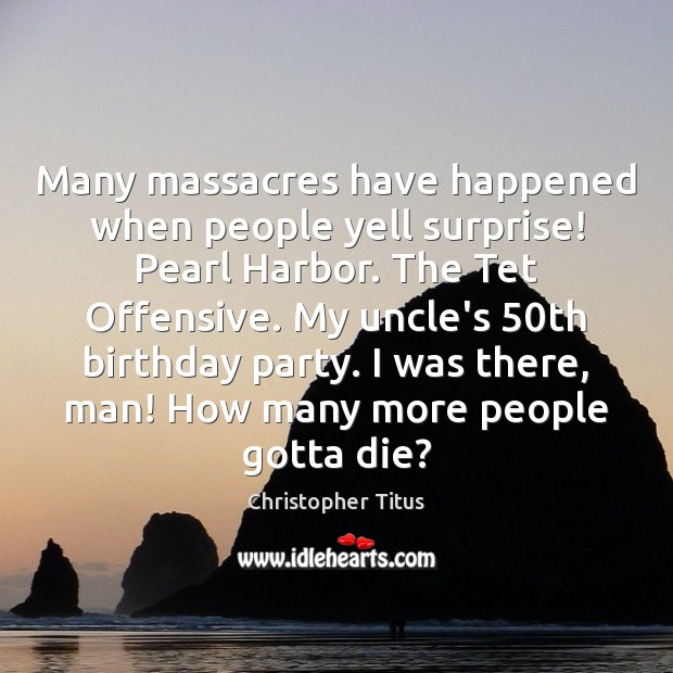 Many massacres have happened when people yell surprise! Pearl Harbor. The Tet Offensive Quotes Image