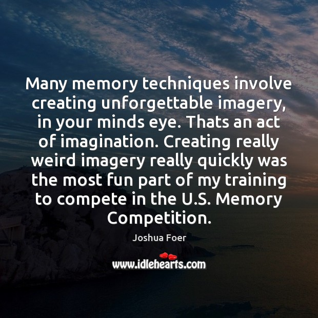 Image, Many memory techniques involve creating unforgettable imagery, in your minds eye. Thats