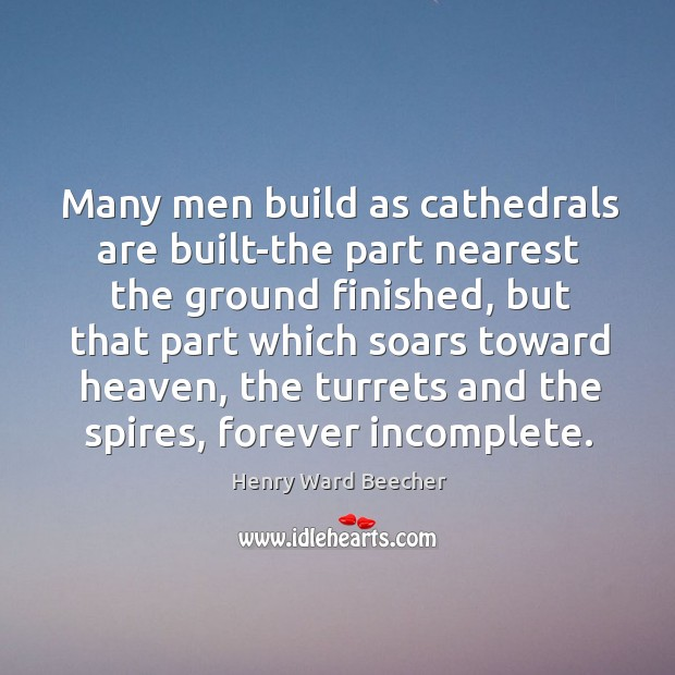 Image, Many men build as cathedrals are built-the part nearest the ground finished,