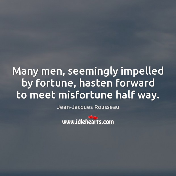 Many men, seemingly impelled by fortune, hasten forward to meet misfortune half way. Jean-Jacques Rousseau Picture Quote