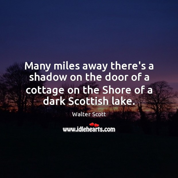 Many miles away there's a shadow on the door of a cottage Walter Scott Picture Quote