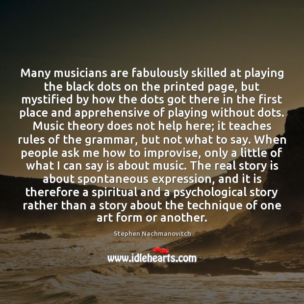 Stephen Nachmanovitch Picture Quote image saying: Many musicians are fabulously skilled at playing the black dots on the