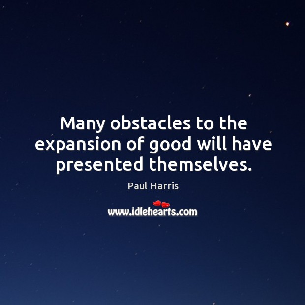 Many obstacles to the expansion of good will have presented themselves. Image