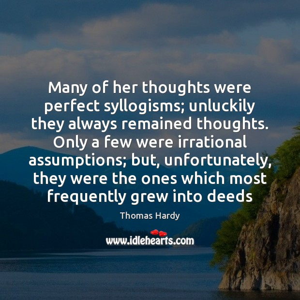 Many of her thoughts were perfect syllogisms; unluckily they always remained thoughts. Thomas Hardy Picture Quote