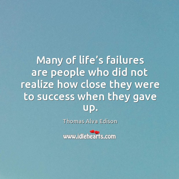 Many of life's failures are people who did not realize how close they were to success when they gave up. Thomas Alva Edison Picture Quote