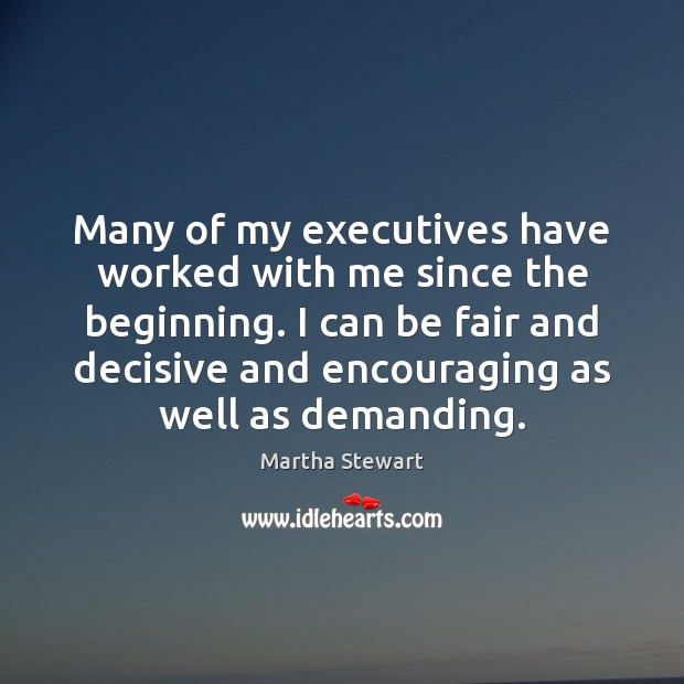 Many of my executives have worked with me since the beginning. I Martha Stewart Picture Quote