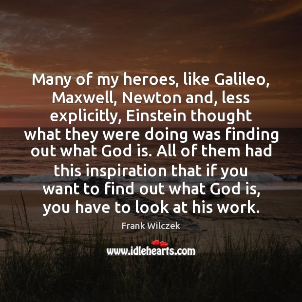 Many of my heroes, like Galileo, Maxwell, Newton and, less explicitly, Einstein Frank Wilczek Picture Quote