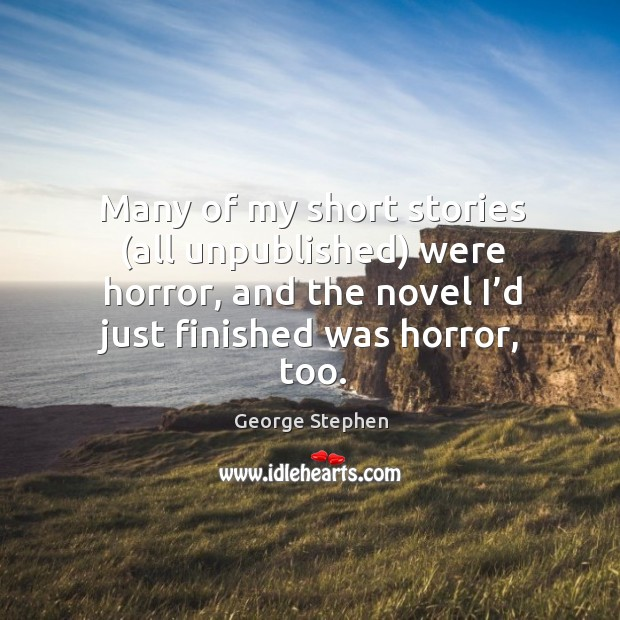 Many of my short stories (all unpublished) were horror, and the novel I'd just finished was horror, too. George Stephen Picture Quote