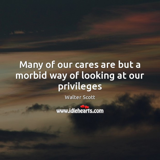 Many of our cares are but a morbid way of looking at our privileges Walter Scott Picture Quote