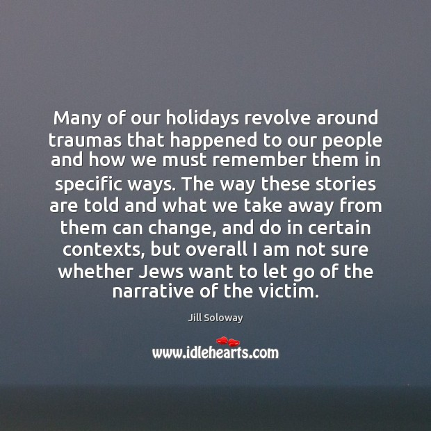 Many of our holidays revolve around traumas that happened to our people Jill Soloway Picture Quote