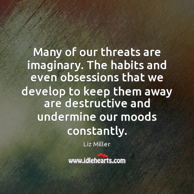 Many of our threats are imaginary. The habits and even obsessions that Liz Miller Picture Quote