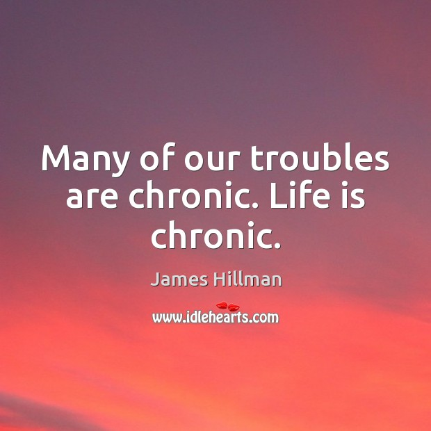 Many of our troubles are chronic. Life is chronic. James Hillman Picture Quote