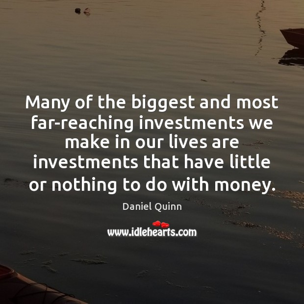 Many of the biggest and most far-reaching investments we make in our Daniel Quinn Picture Quote