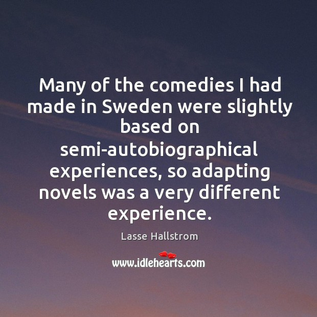 Many of the comedies I had made in sweden were slightly based on semi-autobiographical Lasse Hallstrom Picture Quote