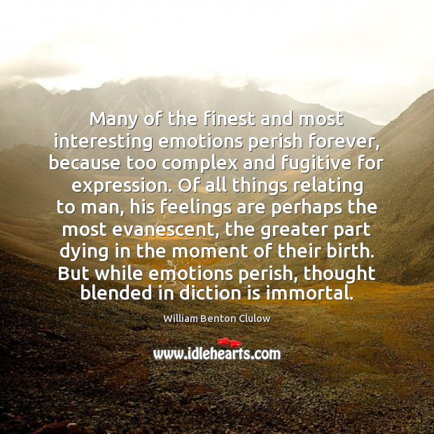 Many of the finest and most interesting emotions perish forever, because too Image