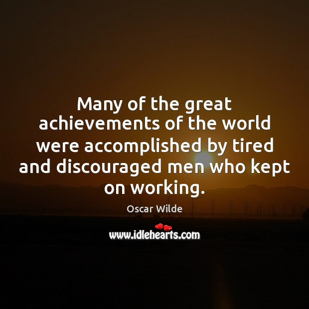 Image, Many of the great achievements of the world were accomplished by tired