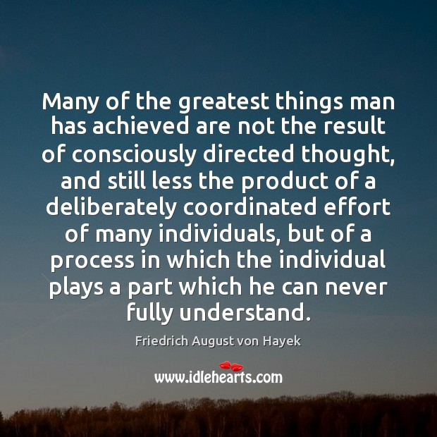 Many of the greatest things man has achieved are not the result Friedrich August von Hayek Picture Quote