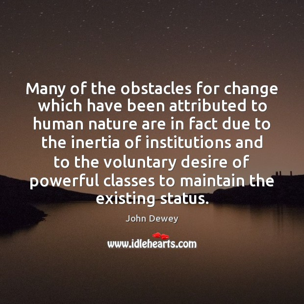 Many of the obstacles for change which have been attributed to human John Dewey Picture Quote