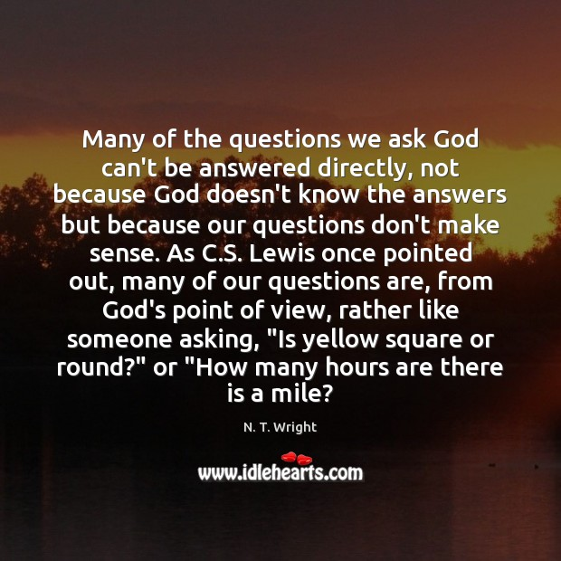 Many of the questions we ask God can't be answered directly, not Image