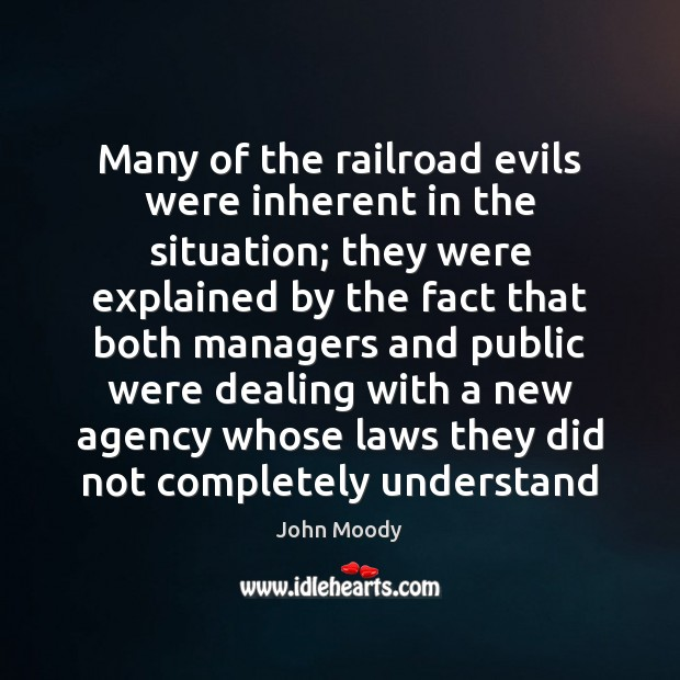Many of the railroad evils were inherent in the situation; they were John Moody Picture Quote
