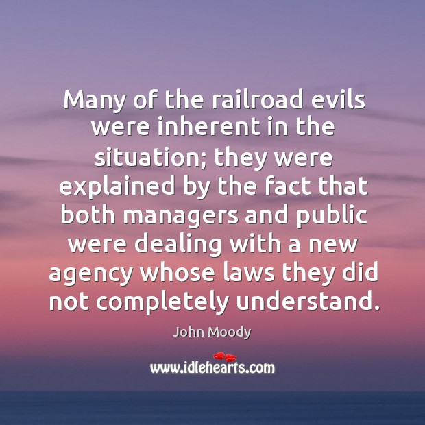 Many of the railroad evils were inherent in the situation; they were explained by the fact that both John Moody Picture Quote