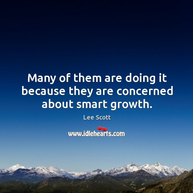 Many of them are doing it because they are concerned about smart growth. Lee Scott Picture Quote