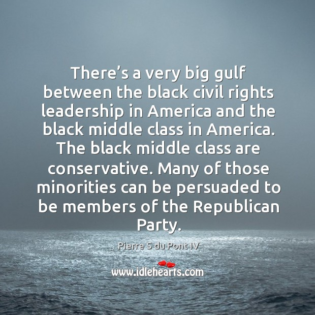 Many of those minorities can be persuaded to be members of the republican party. Pierre S du Pont IV Picture Quote