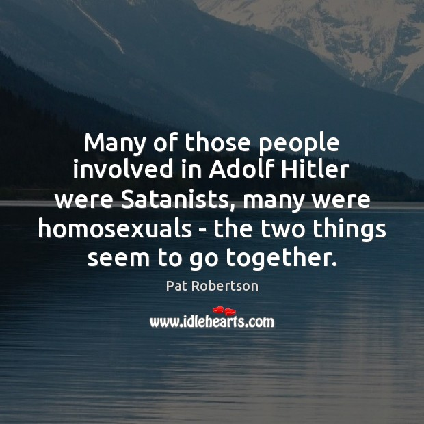 Many of those people involved in Adolf Hitler were Satanists, many were Pat Robertson Picture Quote