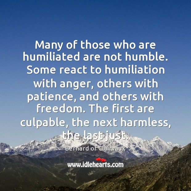 Many of those who are humiliated are not humble. Some react to Image