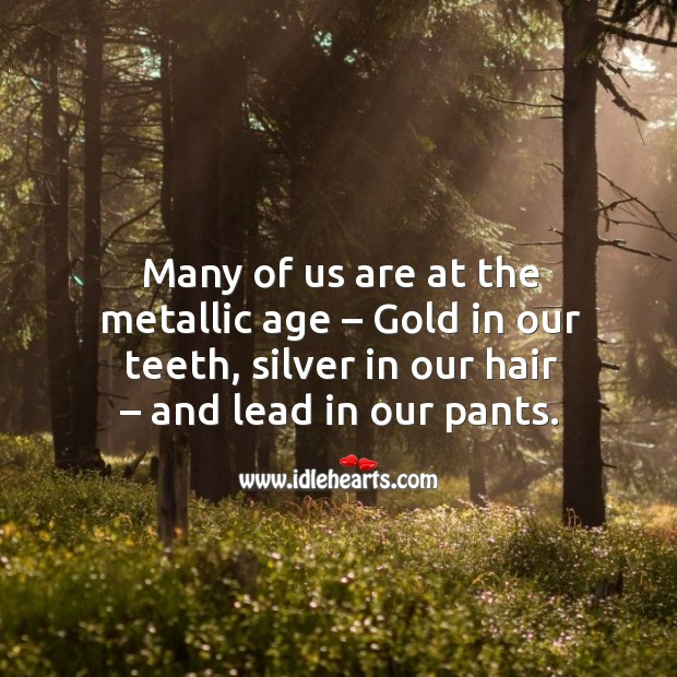 Many of us are at the metallic age – gold in our teeth, silver in our hair – and lead in our pants. Image