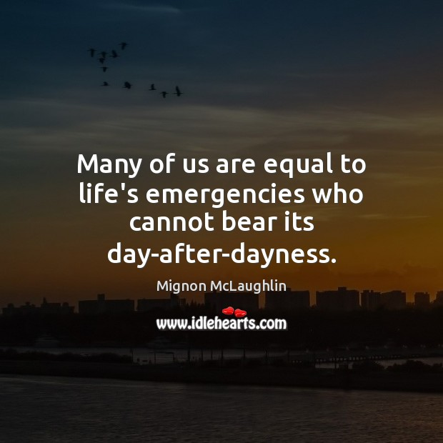 Many of us are equal to life's emergencies who cannot bear its day-after-dayness. Image