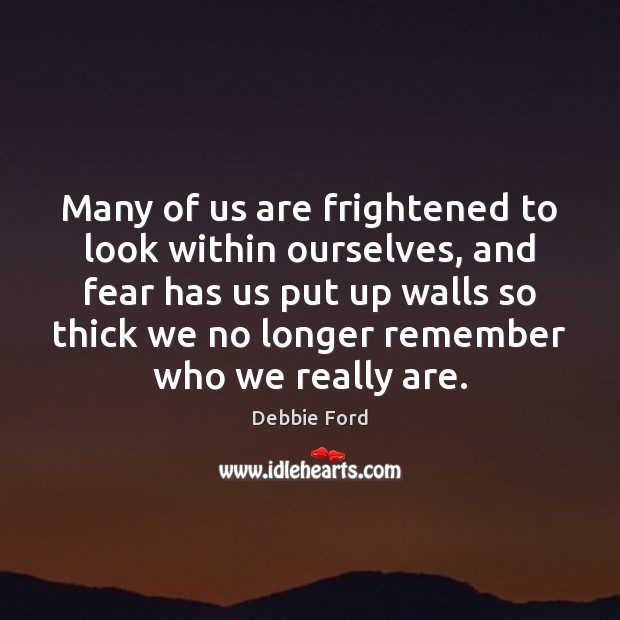 Many of us are frightened to look within ourselves, and fear has Image