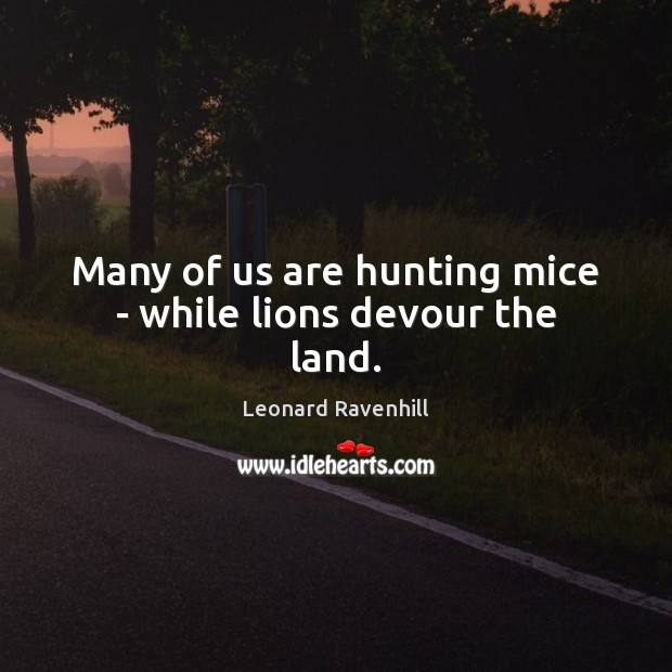 Many of us are hunting mice – while lions devour the land. Leonard Ravenhill Picture Quote