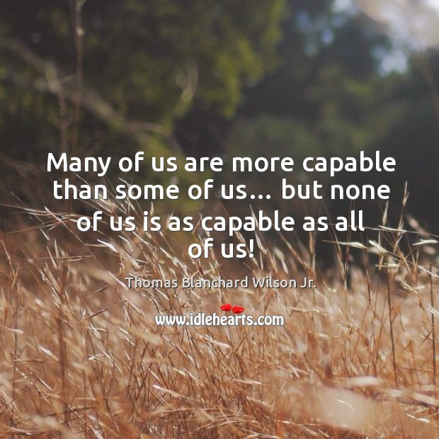 Many of us are more capable than some of us… but none of us is as capable as all of us! Thomas Blanchard Wilson Jr. Picture Quote