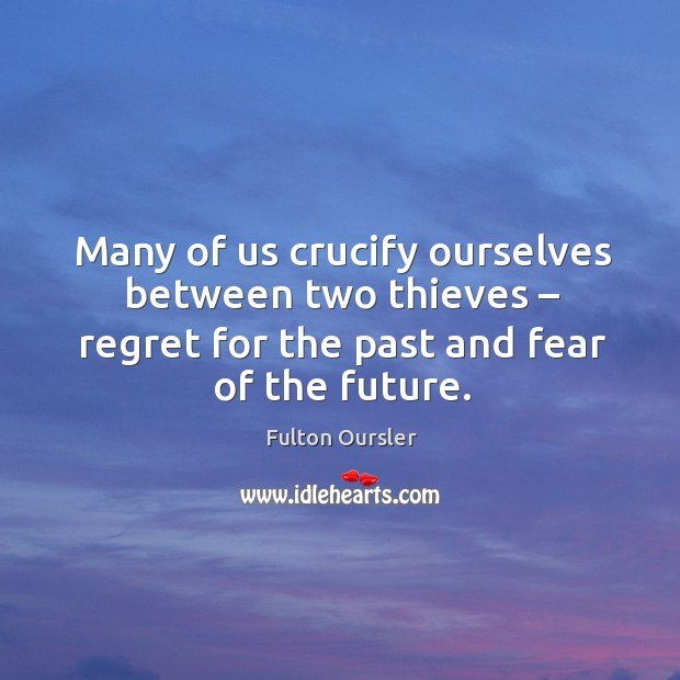 Many of us crucify ourselves between two thieves – regret for the past and fear of the future. Image
