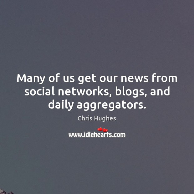 Many of us get our news from social networks, blogs, and daily aggregators. Chris Hughes Picture Quote