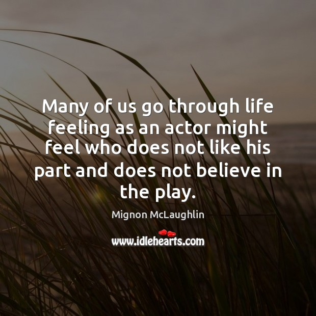 Many of us go through life feeling as an actor might feel Mignon McLaughlin Picture Quote