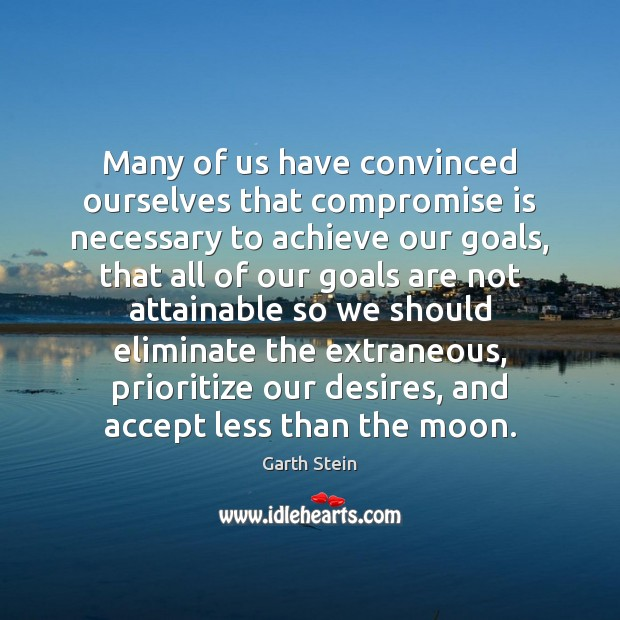 Many of us have convinced ourselves that compromise is necessary to achieve Garth Stein Picture Quote