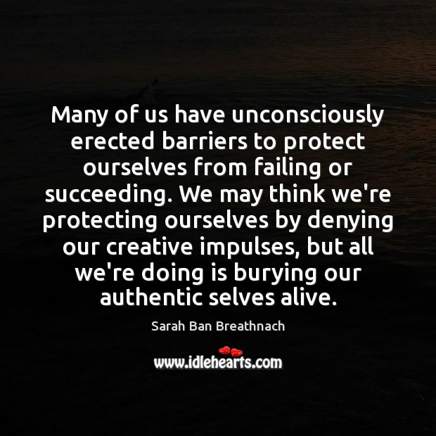 Many of us have unconsciously erected barriers to protect ourselves from failing Sarah Ban Breathnach Picture Quote