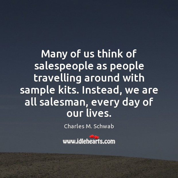 Many of us think of salespeople as people travelling around with sample Charles M. Schwab Picture Quote