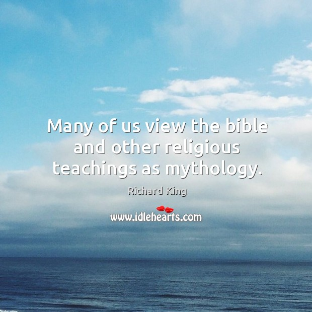Many of us view the bible and other religious teachings as mythology. Richard King Picture Quote