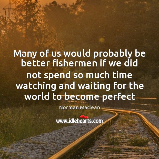 Many of us would probably be better fishermen if we did not Norman Maclean Picture Quote