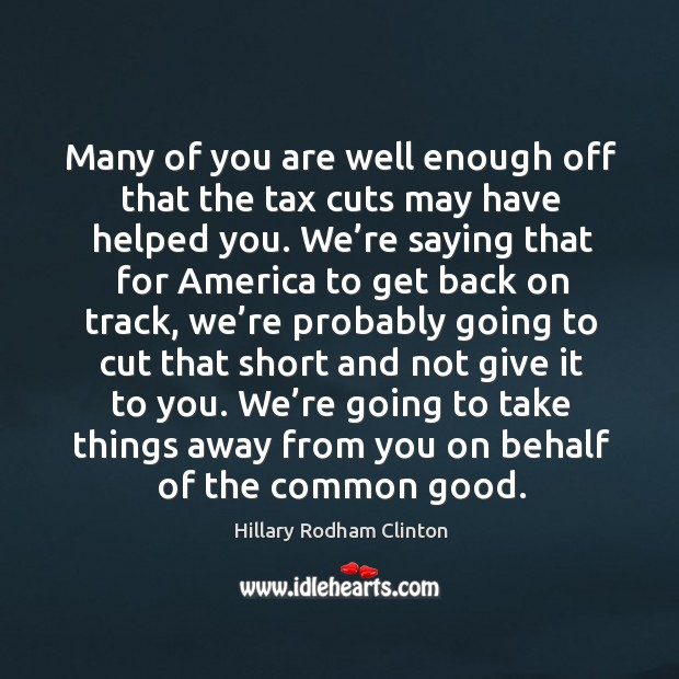 Many of you are well enough off that the tax cuts may have helped you. Hillary Rodham Clinton Picture Quote
